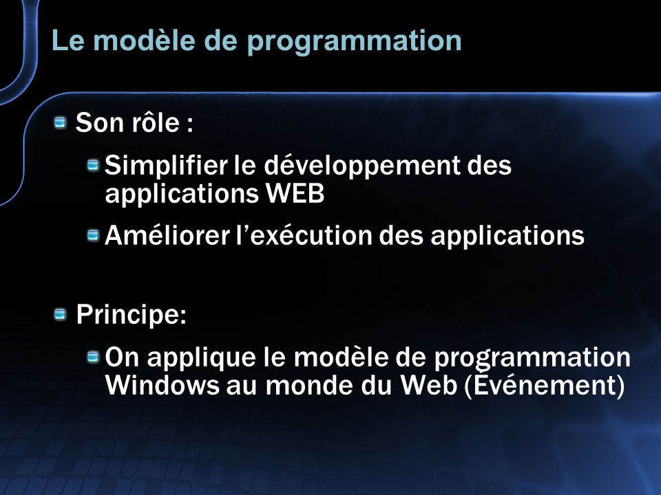 Le modèle de programmation Son rôle : Simplifier le développement des applications WEB Améliorer lexécution des applications Principe: On applique le modèle de programmation Windows au monde du Web (Événement)