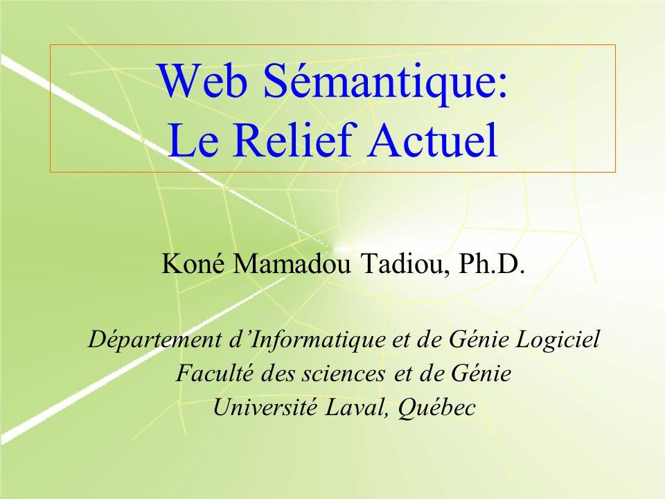Koné Mamadou Tadiou, Ph.D. Département dInformatique et de Génie Logiciel Faculté des sciences et de Génie Université Laval, Québec Web Sémantique: Le
