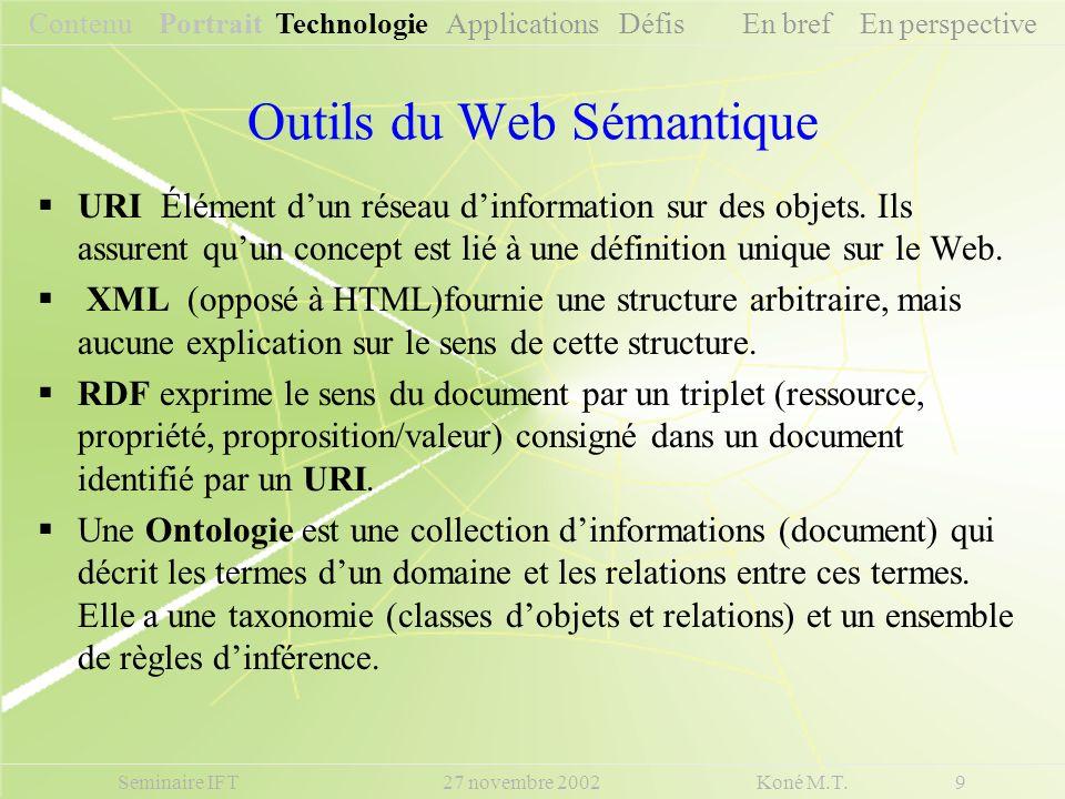 Seminaire IFT 27 novembre 2002 Koné M.T. 9 Outils du Web Sémantique URI Élément dun réseau dinformation sur des objets. Ils assurent quun concept est