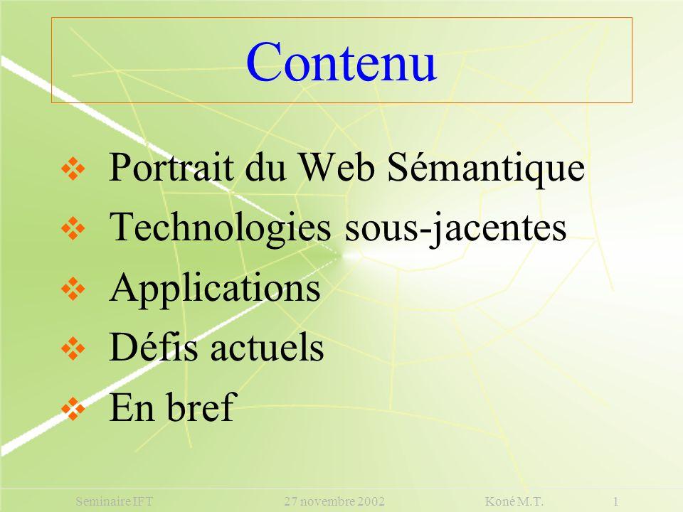 Contenu Portrait du Web Sémantique Technologies sous-jacentes Applications Défis actuels En bref Seminaire IFT 27 novembre 2002 Koné M.T. 1