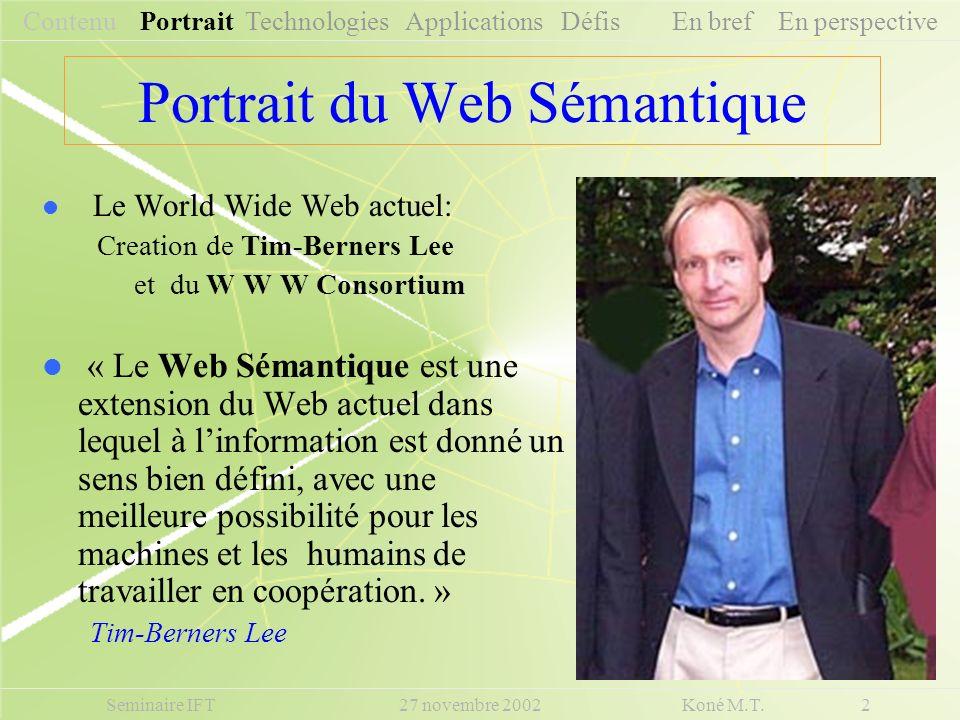 Portrait du Web Sémantique Le World Wide Web actuel: Creation de Tim-Berners Lee et du W W W Consortium « Le Web Sémantique est une extension du Web a