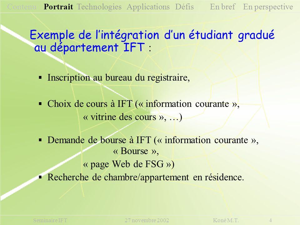 Seminaire IFT 27 novembre 2002 Koné M.T. 4 Contenu Portrait Technologies Applications Défis En bref En perspective Exemple de lintégration dun étudian