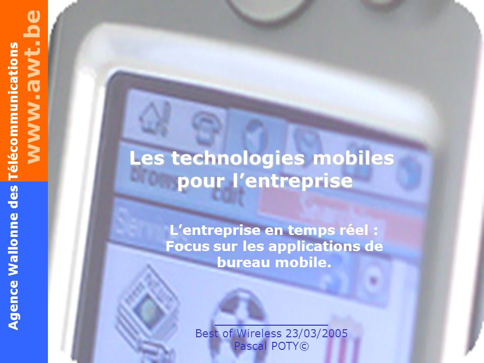 www.awt.be 1 Agence Wallonne des Télécommunications Lentreprise en temps réel – Best of Wireless – P.POTY© 23/03/2005 Les technologies mobiles pour lentreprise _______________ Best of Wireless 23/03/2005 Pascal POTY© Lentreprise en temps réel : Focus sur les applications de bureau mobile.