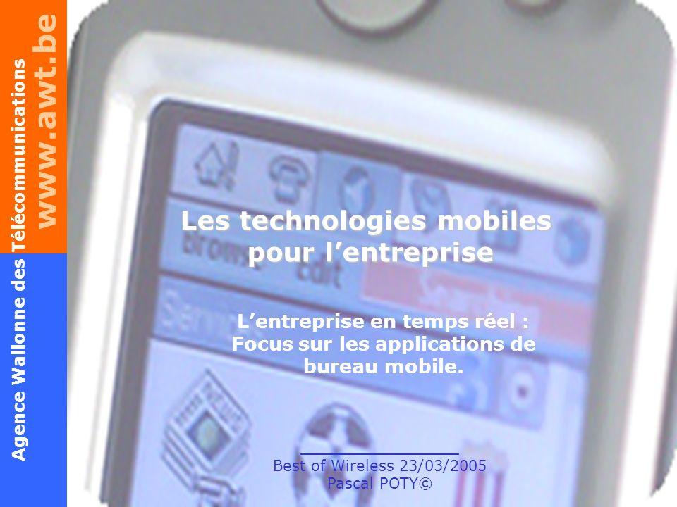 www.awt.be 1 Agence Wallonne des Télécommunications Lentreprise en temps réel – Best of Wireless – P.POTY© 23/03/2005 Les technologies mobiles pour le