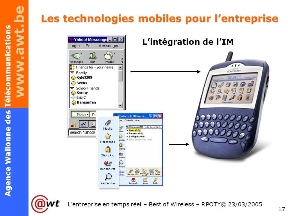 www.awt.be 17 Agence Wallonne des Télécommunications Lentreprise en temps réel – Best of Wireless – P.POTY© 23/03/2005 Les technologies mobiles pour l