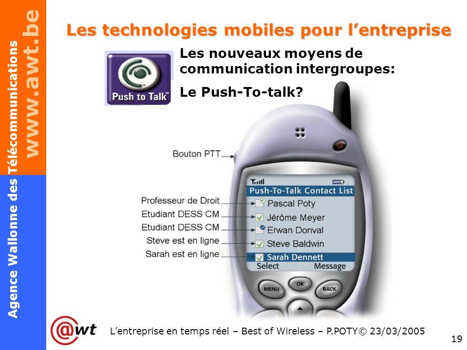 www.awt.be 19 Agence Wallonne des Télécommunications Lentreprise en temps réel – Best of Wireless – P.POTY© 23/03/2005 Les technologies mobiles pour l
