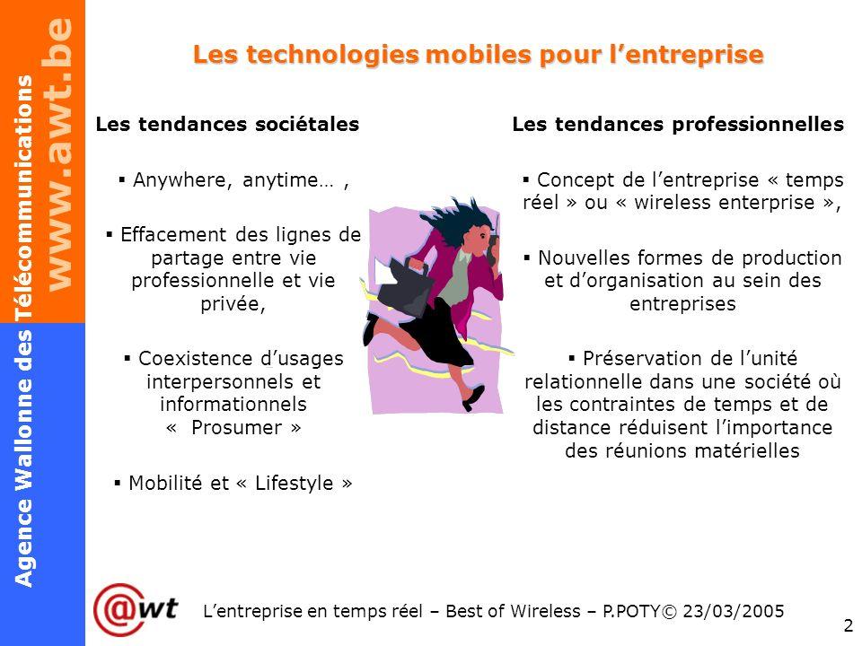 www.awt.be 2 Agence Wallonne des Télécommunications Lentreprise en temps réel – Best of Wireless – P.POTY© 23/03/2005 Les technologies mobiles pour le