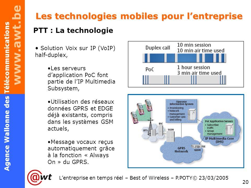 www.awt.be 20 Agence Wallonne des Télécommunications Lentreprise en temps réel – Best of Wireless – P.POTY© 23/03/2005 Les technologies mobiles pour l