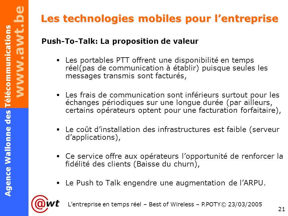 www.awt.be 21 Agence Wallonne des Télécommunications Lentreprise en temps réel – Best of Wireless – P.POTY© 23/03/2005 Les technologies mobiles pour l