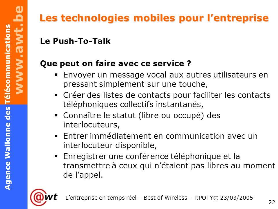 www.awt.be 22 Agence Wallonne des Télécommunications Lentreprise en temps réel – Best of Wireless – P.POTY© 23/03/2005 Les technologies mobiles pour l