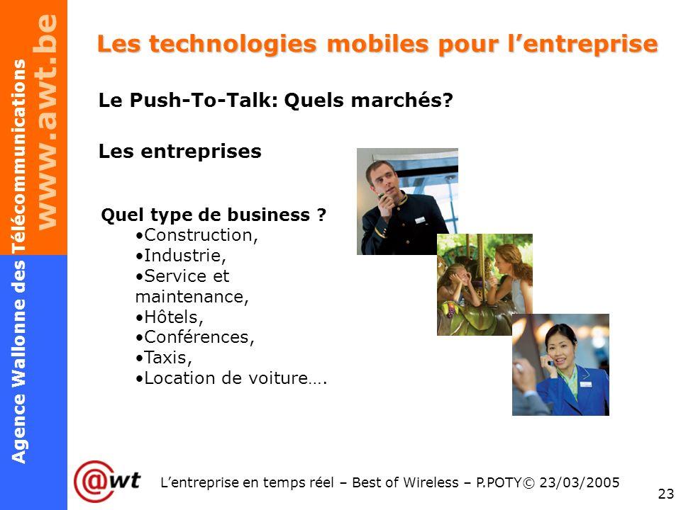 www.awt.be 23 Agence Wallonne des Télécommunications Lentreprise en temps réel – Best of Wireless – P.POTY© 23/03/2005 Les technologies mobiles pour l