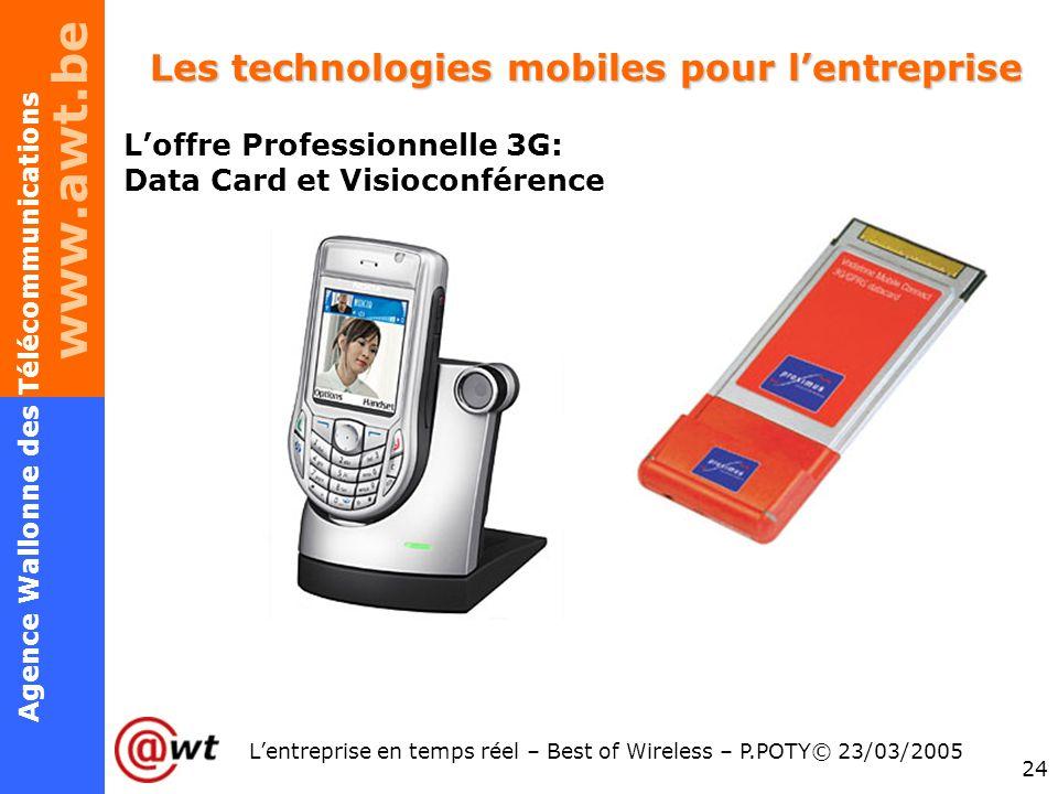www.awt.be 24 Agence Wallonne des Télécommunications Lentreprise en temps réel – Best of Wireless – P.POTY© 23/03/2005 Les technologies mobiles pour l