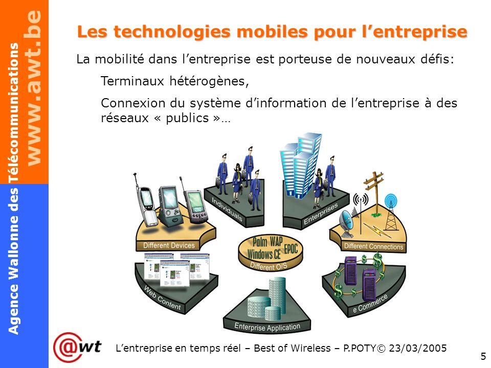 www.awt.be 5 Agence Wallonne des Télécommunications Lentreprise en temps réel – Best of Wireless – P.POTY© 23/03/2005 Les technologies mobiles pour le