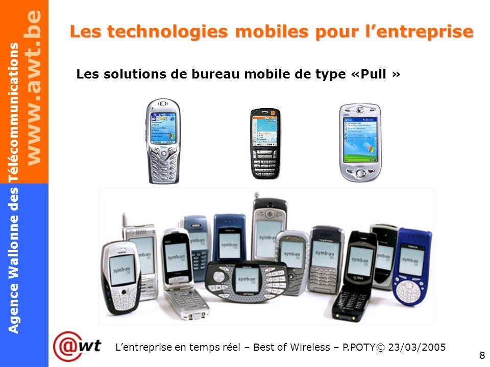 www.awt.be 8 Agence Wallonne des Télécommunications Lentreprise en temps réel – Best of Wireless – P.POTY© 23/03/2005 Les technologies mobiles pour le