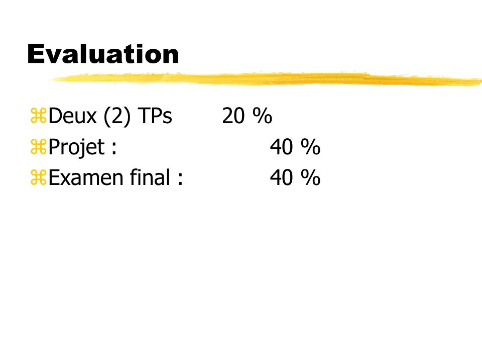 Evaluation zDeux (2) TPs20 % zProjet :40 % zExamen final : 40 %