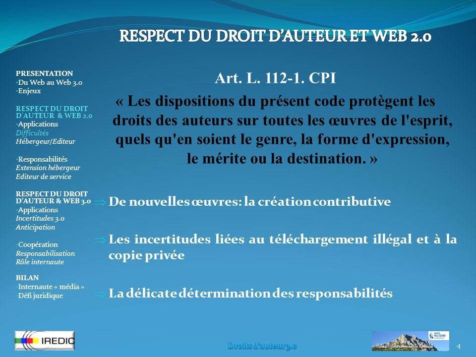 4 PRESENTATION Du Web au Web 3.0 Enjeux RESPECT DU DROIT DAUTEUR & WEB 2.0 Applications Difficultés Hébergeur/Editeur Responsabilités Extension hébergeur Editeur de service RESPECT DU DROIT DAUTEUR & WEB 3.0 Applications Incertitudes 3.0 Anticipation Coopération Responsabilisation Rôle internaute BILAN Internaute « média » Défi juridique