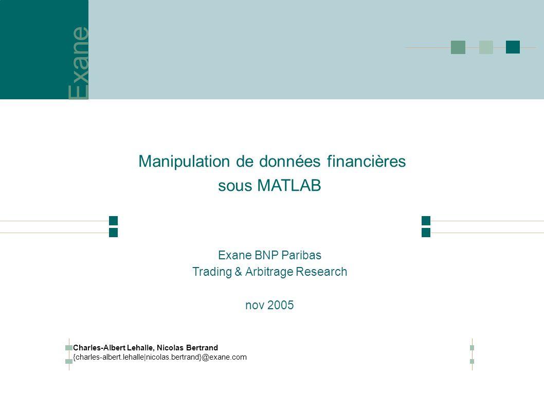 Exane Manipulation de données financières sous MATLAB Exane BNP Paribas Trading & Arbitrage Research nov 2005 Charles-Albert Lehalle, Nicolas Bertrand {charles-albert.lehalle|nicolas.bertrand}@exane.com