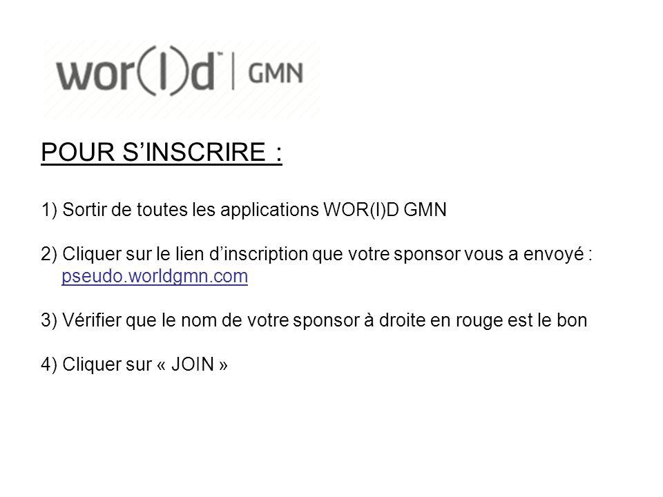 POUR SINSCRIRE : 1) Sortir de toutes les applications WOR(l)D GMN 2) Cliquer sur le lien dinscription que votre sponsor vous a envoyé : pseudo.worldgmn.com 3) Vérifier que le nom de votre sponsor à droite en rouge est le bon 4) Cliquer sur « JOIN »