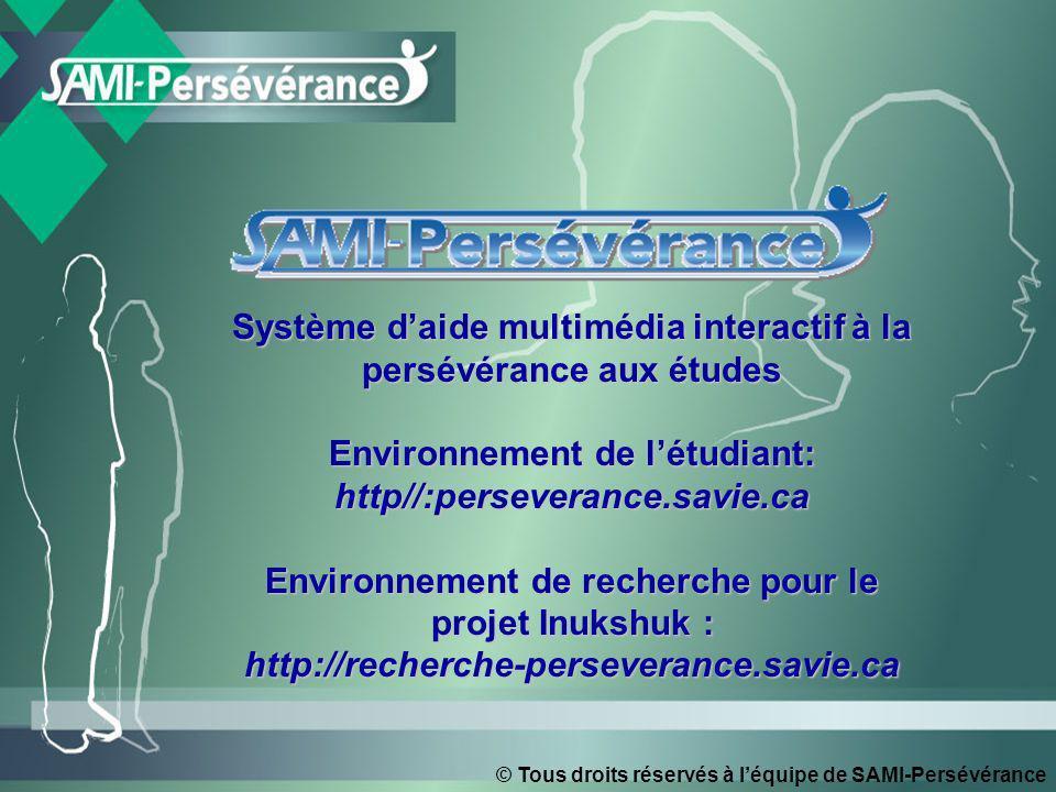 © Tous droits réservés à léquipe de SAMI-Persévérance Système daide multimédia interactif à la persévérance aux études Environnement de létudiant: http//:perseverance.savie.ca Environnement de recherche pour le projet Inukshuk : http://recherche-perseverance.savie.ca