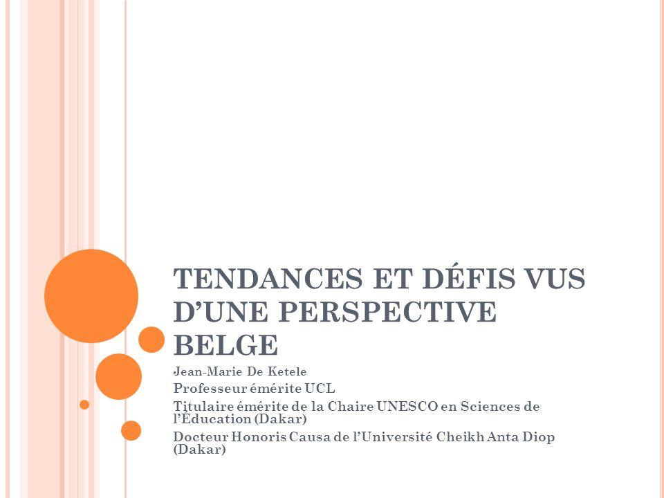 TENDANCES ET DÉFIS VUS DUNE PERSPECTIVE BELGE Jean-Marie De Ketele Professeur émérite UCL Titulaire émérite de la Chaire UNESCO en Sciences de lÉducation (Dakar) Docteur Honoris Causa de lUniversité Cheikh Anta Diop (Dakar)
