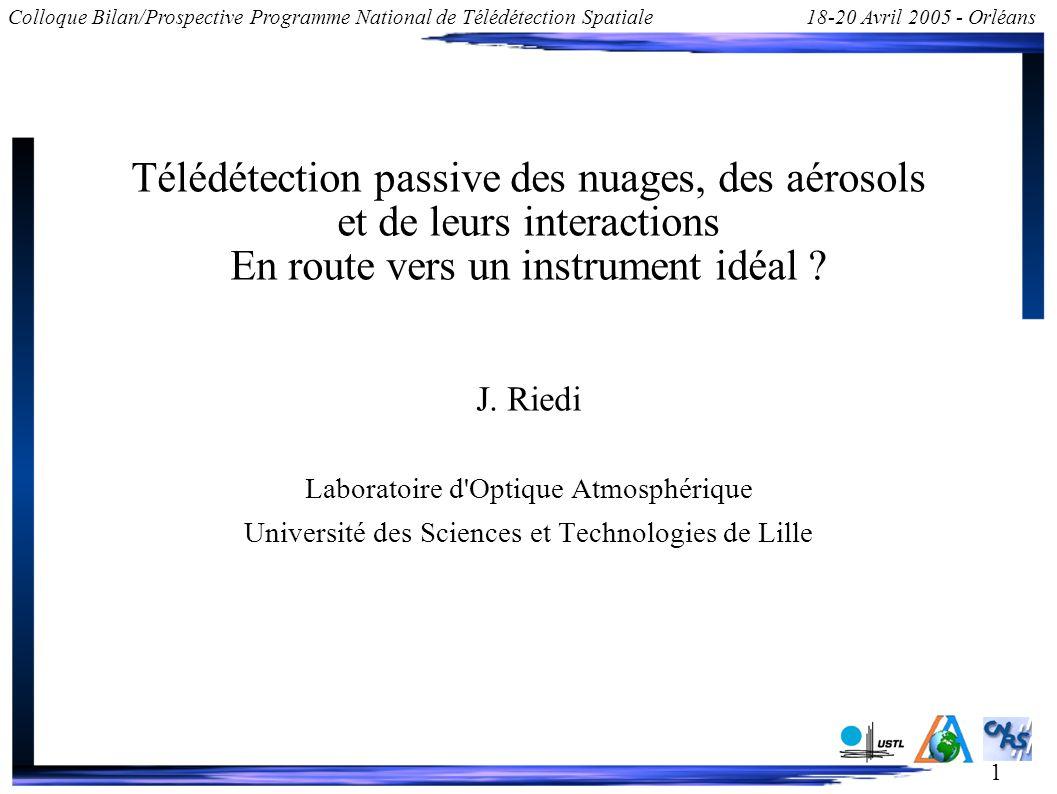 1 Colloque Bilan/Prospective Programme National de Télédétection Spatiale18-20 Avril 2005 - Orléans Télédétection passive des nuages, des aérosols et de leurs interactions En route vers un instrument idéal .