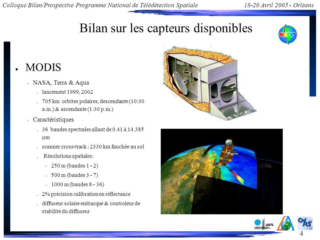 4 Colloque Bilan/Prospective Programme National de Télédétection Spatiale18-20 Avril 2005 - Orléans Bilan sur les capteurs disponibles MODIS – NASA, Terra & Aqua lancement 1999, 2002 705 km orbites polaires, descendante (10:30 a.m.) & ascendante (1:30 p.m.) – Caractéristiques 36 bandes spectrales allant de 0.41 à 14.385 µm scanner cross-track : 2330 km fauchée au sol Résolutions spatiales: – 250 m (bandes 1 - 2) – 500 m (bandes 3 - 7) – 1000 m (bandes 8 - 36) 2% précision calibration en réflectance diffuseur solaire embarqué & controleur de stabilité du diffuseur