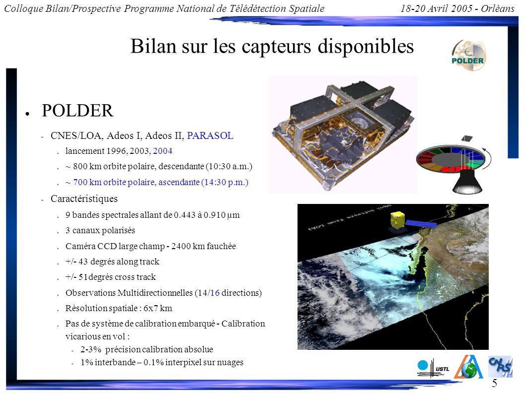 5 Colloque Bilan/Prospective Programme National de Télédétection Spatiale18-20 Avril 2005 - Orléans Bilan sur les capteurs disponibles POLDER – CNES/LOA, Adeos I, Adeos II, PARASOL lancement 1996, 2003, 2004 ~ 800 km orbite polaire, descendante (10:30 a.m.) ~ 700 km orbite polaire, ascendante (14:30 p.m.) – Caractéristiques 9 bandes spectrales allant de 0.443 à 0.910 µm 3 canaux polarisés Caméra CCD large champ - 2400 km fauchée +/- 43 degrés along track +/- 51degrés cross track Observations Multidirectionnelles (14/16 directions) Résolution spatiale : 6x7 km Pas de système de calibration embarqué - Calibration vicarious en vol : – 2-3% précision calibration absolue – 1% interbande – 0.1% interpixel sur nuages