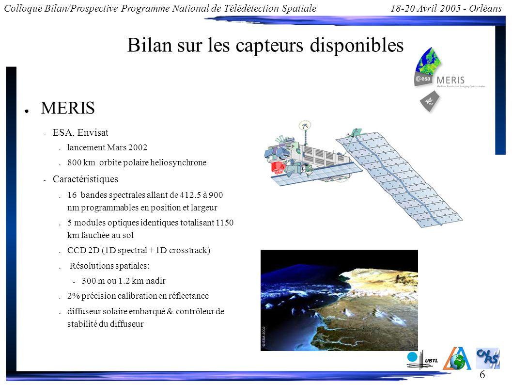 6 Colloque Bilan/Prospective Programme National de Télédétection Spatiale18-20 Avril 2005 - Orléans Bilan sur les capteurs disponibles MERIS – ESA, Envisat lancement Mars 2002 800 km orbite polaire heliosynchrone – Caractéristiques 16 bandes spectrales allant de 412.5 à 900 nm programmables en position et largeur 5 modules optiques identiques totalisant 1150 km fauchée au sol CCD 2D (1D spectral + 1D crosstrack) Résolutions spatiales: – 300 m ou 1.2 km nadir 2% précision calibration en réflectance diffuseur solaire embarqué & contrôleur de stabilité du diffuseur