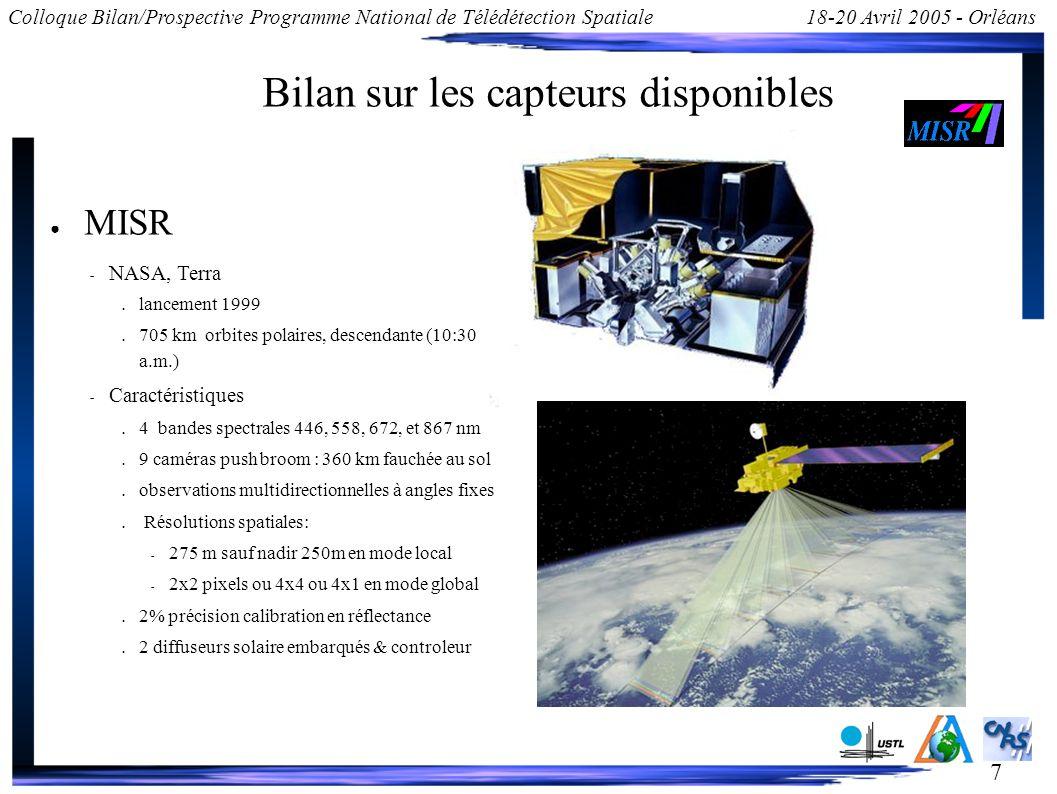 7 Colloque Bilan/Prospective Programme National de Télédétection Spatiale18-20 Avril 2005 - Orléans Bilan sur les capteurs disponibles MISR – NASA, Terra lancement 1999 705 km orbites polaires, descendante (10:30 a.m.) – Caractéristiques 4 bandes spectrales 446, 558, 672, et 867 nm 9 caméras push broom : 360 km fauchée au sol observations multidirectionnelles à angles fixes Résolutions spatiales: – 275 m sauf nadir 250m en mode local – 2x2 pixels ou 4x4 ou 4x1 en mode global 2% précision calibration en réflectance 2 diffuseurs solaire embarqués & controleur