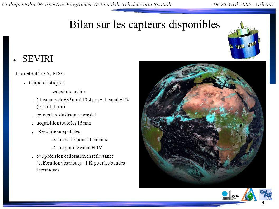 8 Colloque Bilan/Prospective Programme National de Télédétection Spatiale18-20 Avril 2005 - Orléans Bilan sur les capteurs disponibles SEVIRI EumetSat/ESA, MSG – Caractéristiques géostationnaire 11 canaux de 635nm à 13.4 m + 1 canal HRV (0.4 à 1.1 m) couverture du disque complet acquisition toute les 15 min Résolutions spatiales: – 3 km nadir pour 11 canaux – 1 km pour le canal HRV 5% précision calibration en réflectance (calibration vicarious) – 1 K pour les bandes thermiques