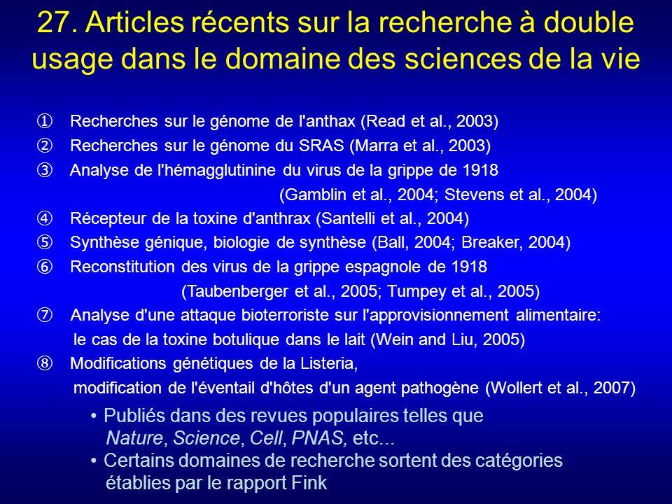 Recherches sur le génome de l anthax (Read et al., 2003) Recherches sur le génome du SRAS (Marra et al., 2003) Analyse de l hémagglutinine du virus de la grippe de 1918 (Gamblin et al., 2004; Stevens et al., 2004) Récepteur de la toxine d anthrax (Santelli et al., 2004) Synthèse génique, biologie de synthèse (Ball, 2004; Breaker, 2004) Reconstitution des virus de la grippe espagnole de 1918 (Taubenberger et al., 2005; Tumpey et al., 2005) Analyse d une attaque bioterroriste sur l approvisionnement alimentaire: le cas de la toxine botulique dans le lait (Wein and Liu, 2005) Modifications génétiques de la Listeria, modification de l éventail d hôtes d un agent pathogène (Wollert et al., 2007) 27.