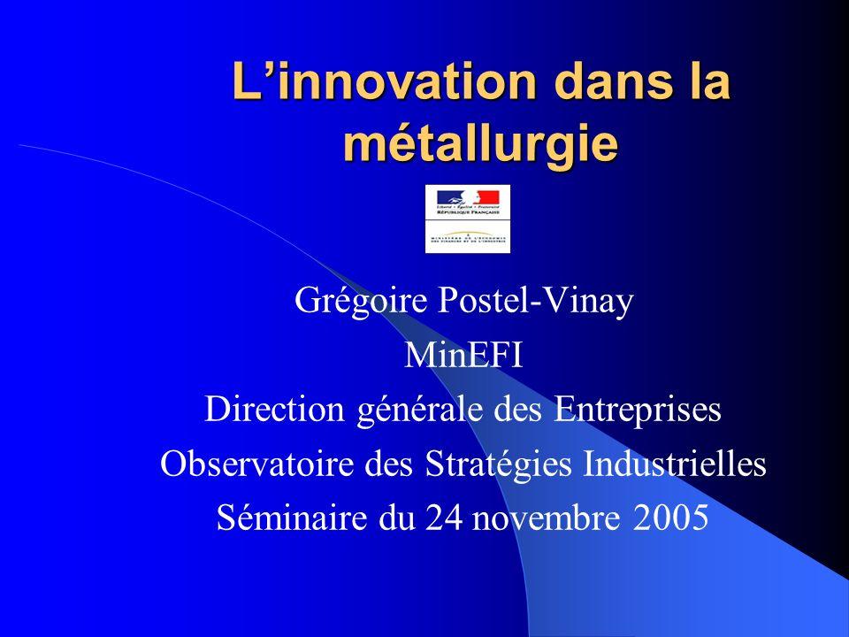 Linnovation dans la métallurgie Grégoire Postel-Vinay MinEFI Direction générale des Entreprises Observatoire des Stratégies Industrielles Séminaire du 24 novembre 2005