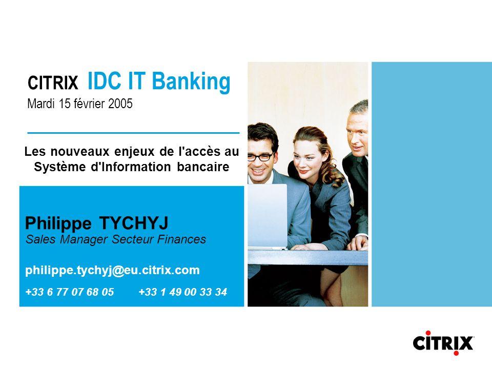 CITRIX IDC IT Banking Mardi 15 février 2005 Philippe TYCHYJ Sales Manager Secteur Finances philippe.tychyj@eu.citrix.com +33 6 77 07 68 05 +33 1 49 00 33 34 Les nouveaux enjeux de l accès au Système d Information bancaire