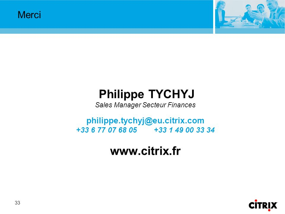 33 Merci Philippe TYCHYJ Sales Manager Secteur Finances philippe.tychyj@eu.citrix.com +33 6 77 07 68 05 +33 1 49 00 33 34 www.citrix.fr