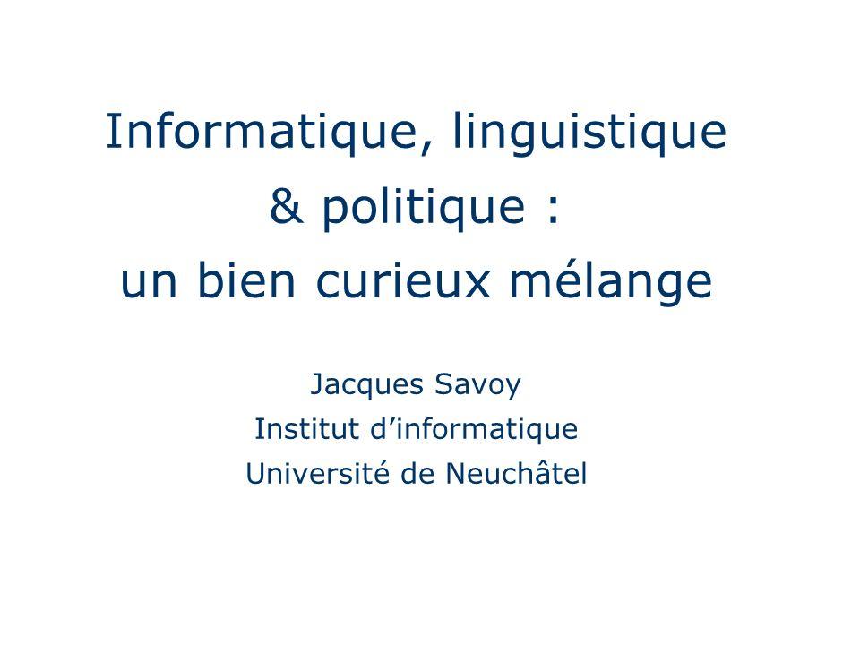 Informatique, linguistique & politique : un bien curieux mélange Jacques Savoy Institut dinformatique Université de Neuchâtel