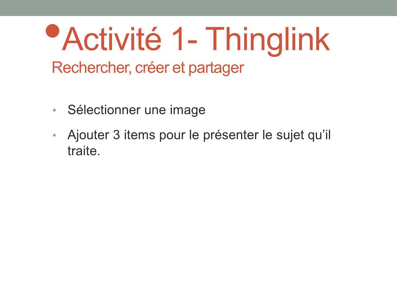 Activité 1- Thinglink Rechercher, créer et partager Sélectionner une image Ajouter 3 items pour le présenter le sujet quil traite.