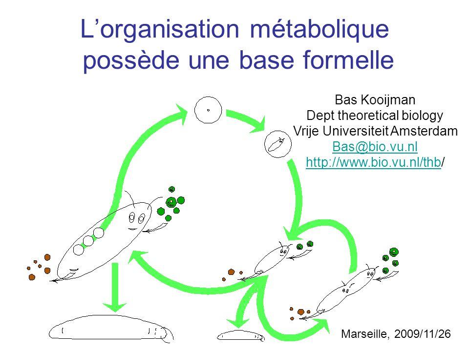 Lorganisation métabolique possède une base formelle Bas Kooijman Dept theoretical biology Vrije Universiteit Amsterdam Bas@bio.vu.nl http://www.bio.vu