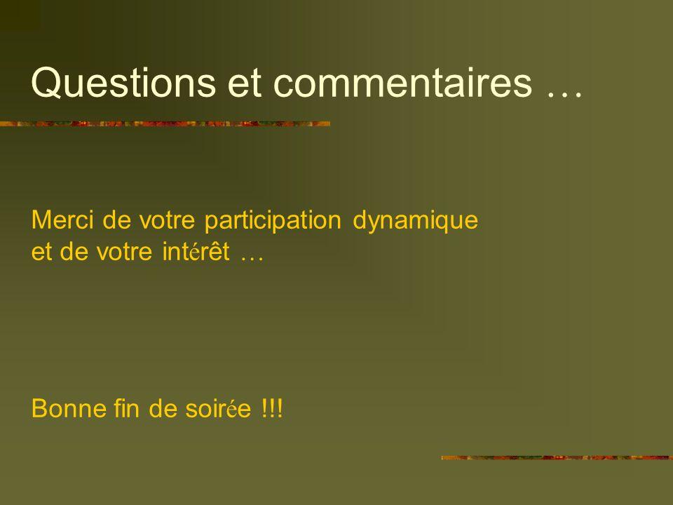 Questions et commentaires … Merci de votre participation dynamique et de votre int é rêt … Bonne fin de soir é e !!!