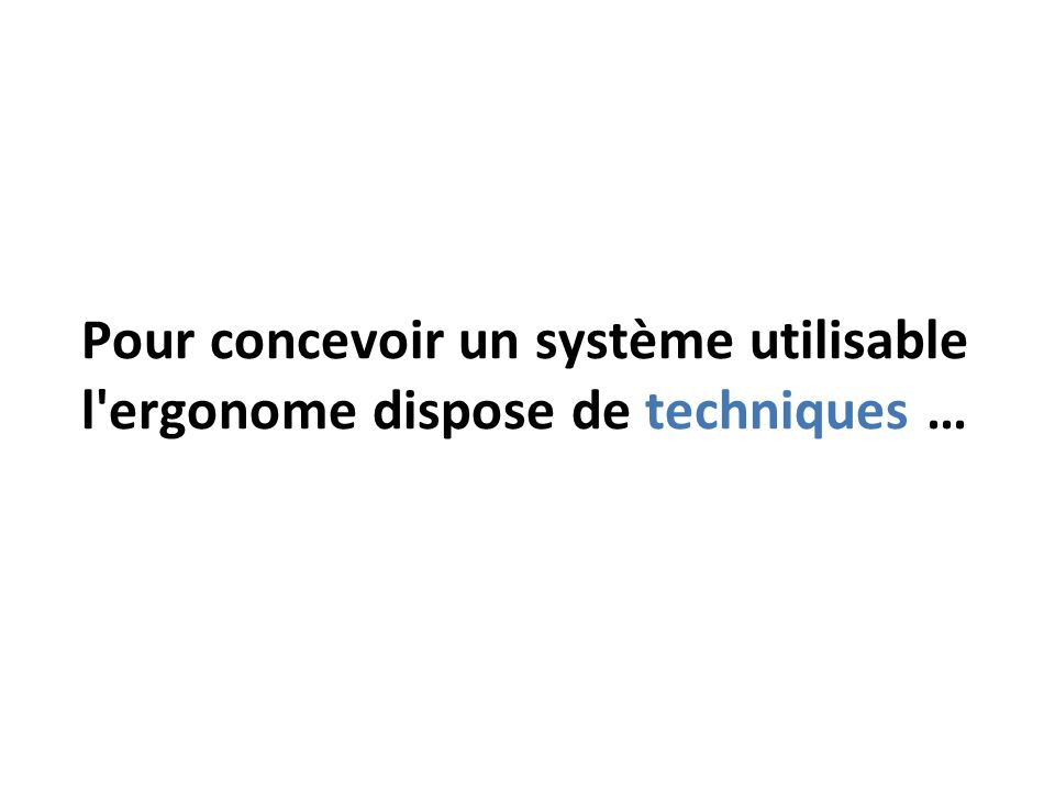 Pour concevoir un système utilisable l ergonome dispose de techniques …