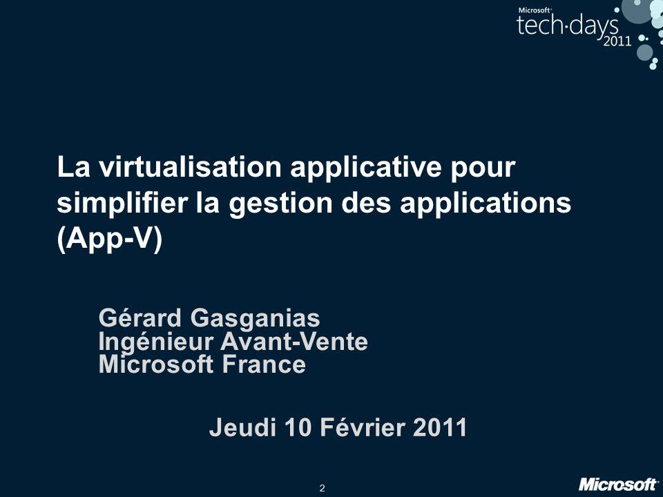 2 La virtualisation applicative pour simplifier la gestion des applications (App-V) Gérard Gasganias Ingénieur Avant-Vente Microsoft France Jeudi 10 F