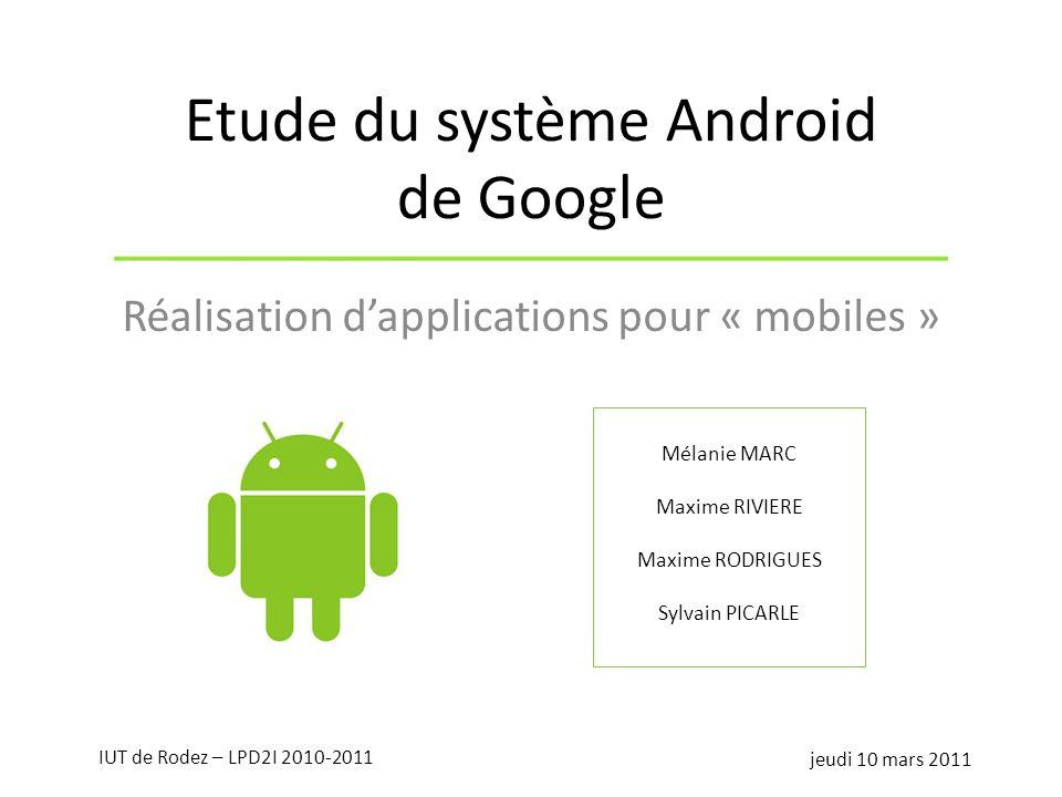 Etude du système Android de Google Réalisation dapplications pour « mobiles » Mélanie MARC Maxime RIVIERE Maxime RODRIGUES Sylvain PICARLE jeudi 10 ma