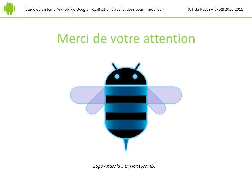 Merci de votre attention Etude du système Android de Google : Réalisation dapplications pour « mobiles »IUT de Rodez – LPD2I 2010-2011 Logo Android 3.