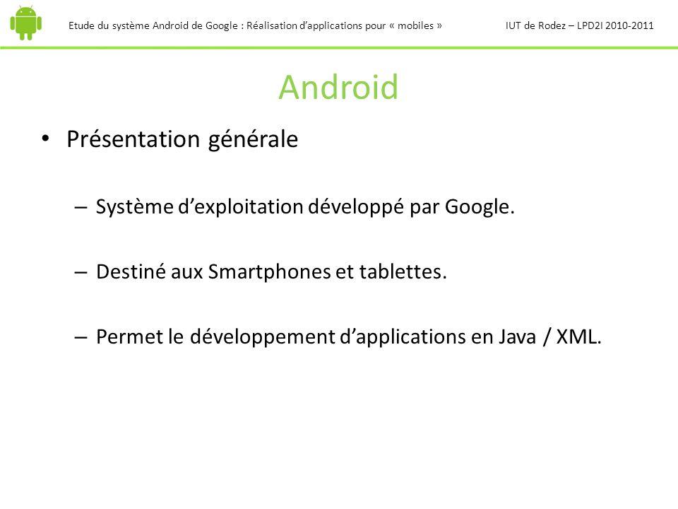 Android Présentation générale – Système dexploitation développé par Google. – Destiné aux Smartphones et tablettes. – Permet le développement dapplica