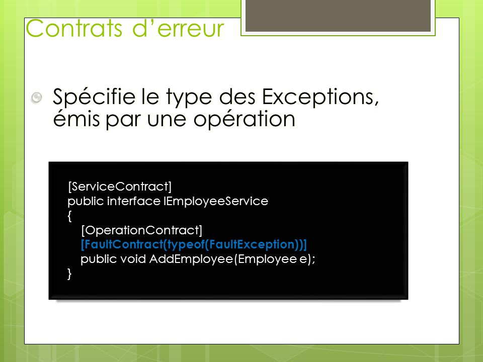 Contrats derreur Spécifie le type des Exceptions, émis par une opération [ServiceContract] public interface IEmployeeService { [OperationContract] [FaultContract(typeof(FaultException))] public void AddEmployee(Employee e); }