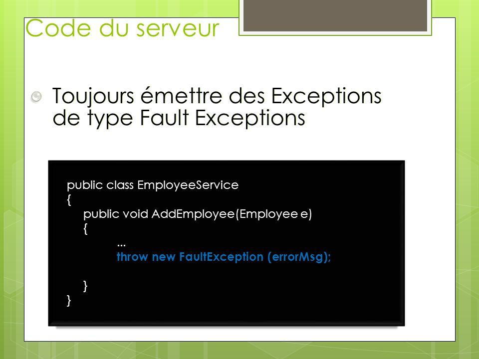 Code du serveur Toujours émettre des Exceptions de type Fault Exceptions public class EmployeeService { public void AddEmployee(Employee e) {... throw