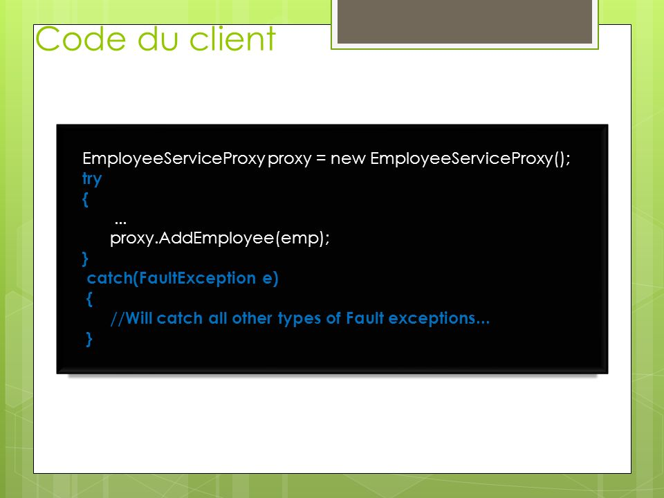 Code du client EmployeeServiceProxy proxy = new EmployeeServiceProxy(); try {...