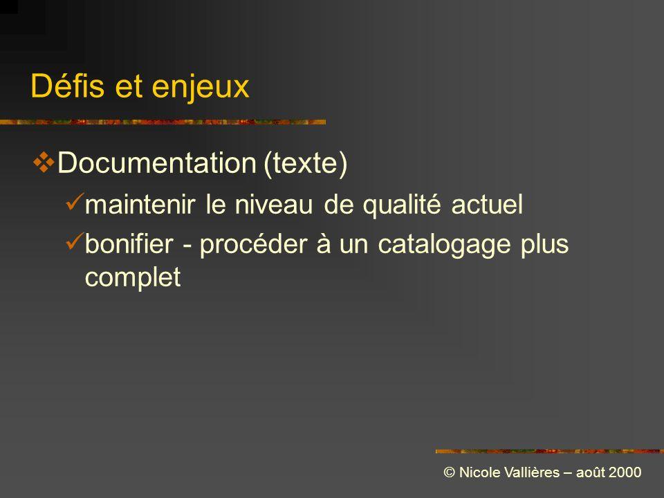 Défis et enjeux Documentation (texte) maintenir le niveau de qualité actuel bonifier - procéder à un catalogage plus complet © Nicole Vallières – août 2000