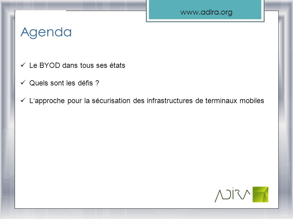 www.adira.org Agenda Le BYOD dans tous ses états Quels sont les défis ? Lapproche pour la sécurisation des infrastructures de terminaux mobiles