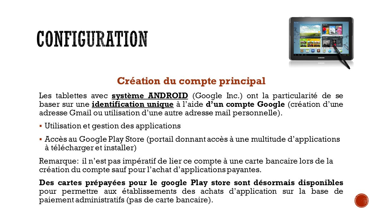 Création du compte principal Les tablettes avec système ANDROID (Google Inc.) ont la particularité de se baser sur une identification unique à laide dun compte Google (création dune adresse Gmail ou utilisation dune autre adresse mail personnelle).
