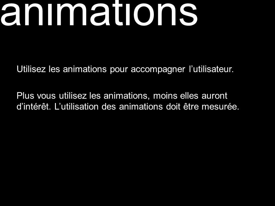animations Utilisez les animations pour accompagner lutilisateur. Plus vous utilisez les animations, moins elles auront dintérêt. Lutilisation des ani